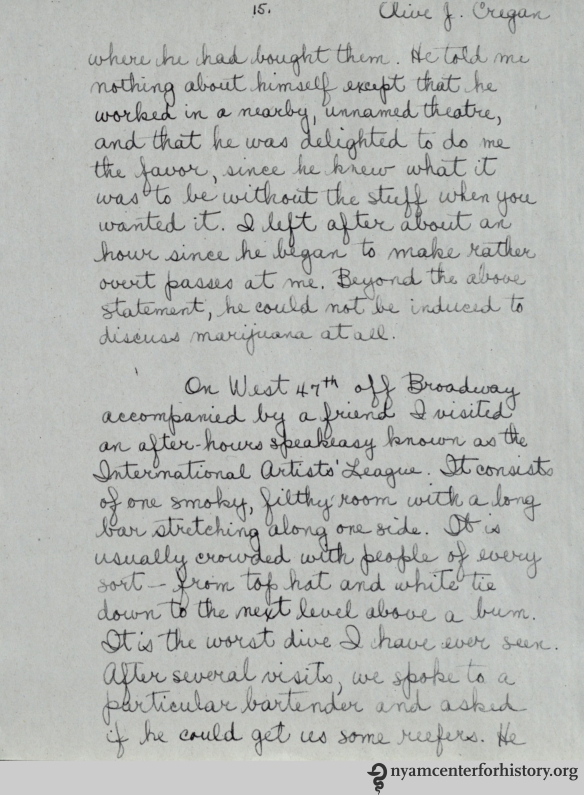 "In the sociological study, six police officers acted as social investigators. They ventured into places where marijuana might be available and socialized with people in order to find out who was using marijuana and how it was being distributed. Olive J. Cregan was one of the investigators. This page from her report describes some of her interactions, including one in a speakeasy that she called ""the worst dive I have ever seen."" While they learned a great deal about marijuana use in the city, one of the study's conclusions was that ""the publicity concerning the catastrophic effects of marihuana smoking in New York City is unfounded."""