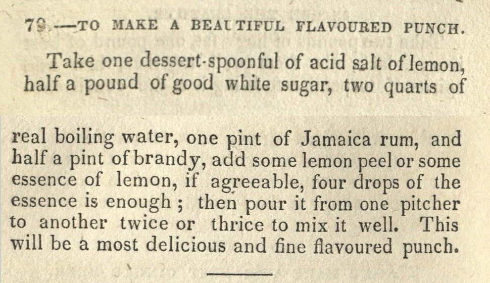 TO MAKE A BEAUTIFUL FLAVOURED PUNCH. Take one dessert-spoonful of acid salt of lemon, half a pound of good white sugar, two quarts of real boiling water, one pint of Jamaica rum, and a half pint of brandy, add some lemon peel or some essence of lemon, if agreeable, four drops of the essence is enough; then pour it from one pitcher to another twice or thrice to mix it well. This will be a most delicious and fine flavoured punch.